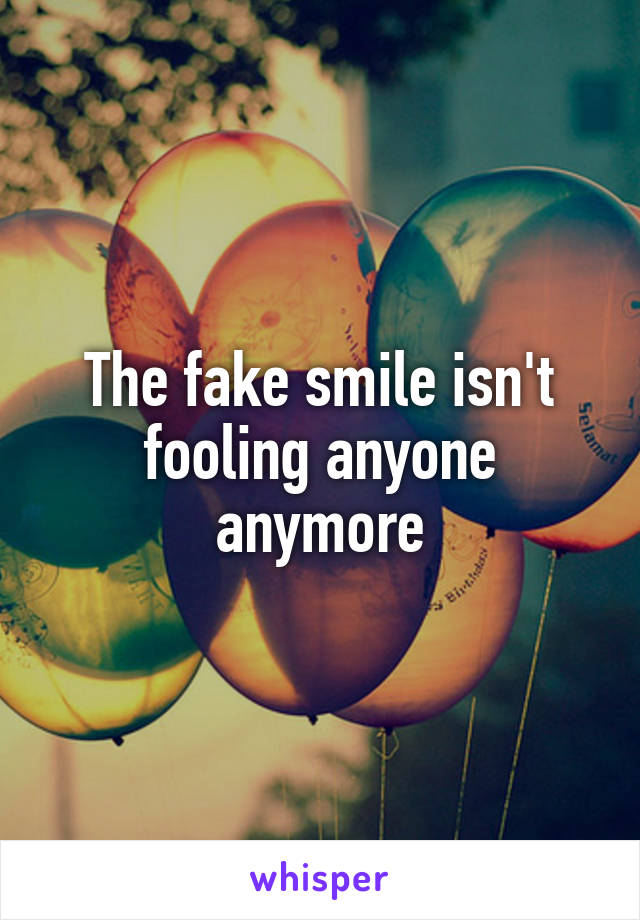 The fake smile isn't fooling anyone anymore