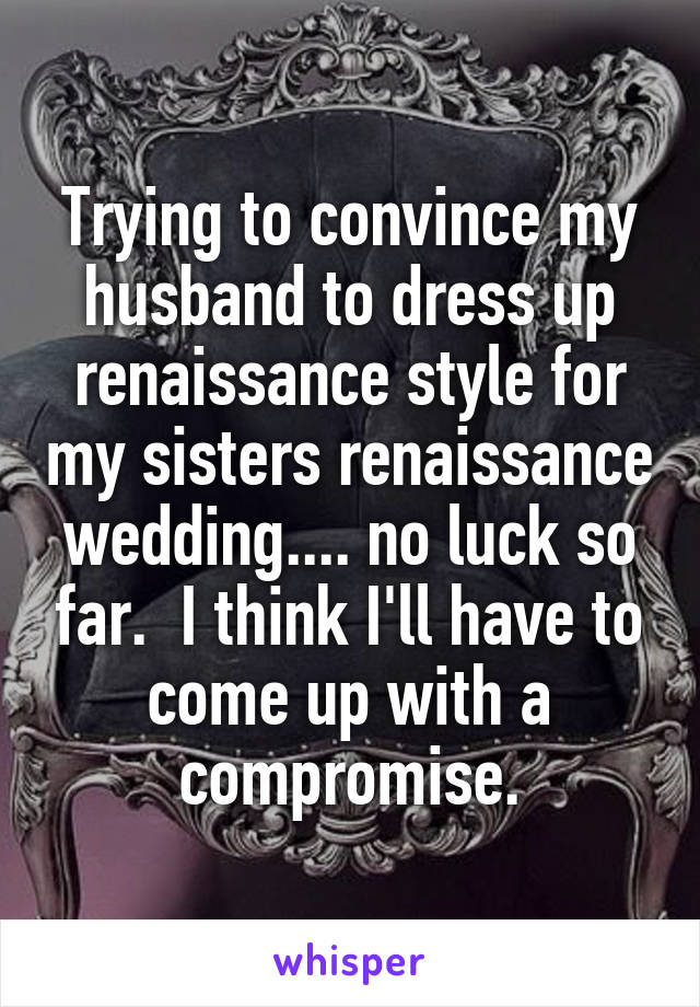 Trying to convince my husband to dress up renaissance style for my sisters renaissance wedding.... no luck so far.  I think I'll have to come up with a compromise.