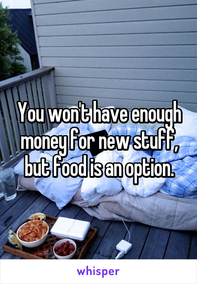 You won't have enough money for new stuff, but food is an option.