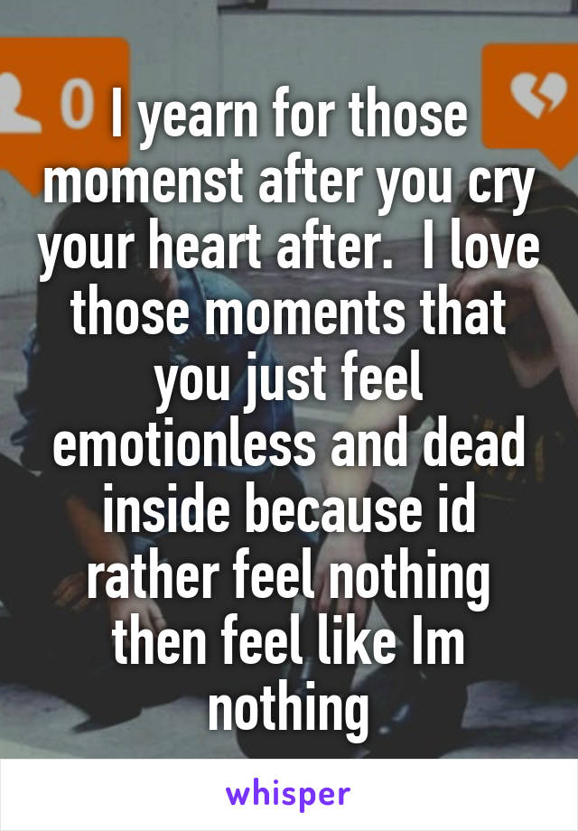 I yearn for those momenst after you cry your heart after.  I love those moments that you just feel emotionless and dead inside because id rather feel nothing then feel like Im nothing