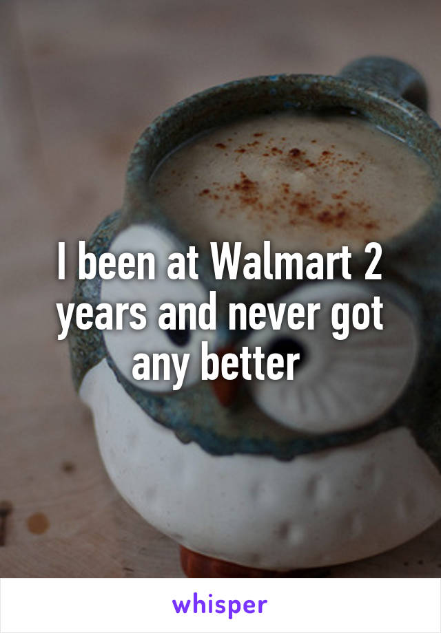 I been at Walmart 2 years and never got any better