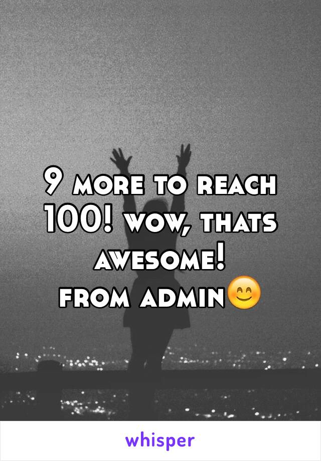 9 more to reach 100! wow, thats awesome! from admin😊