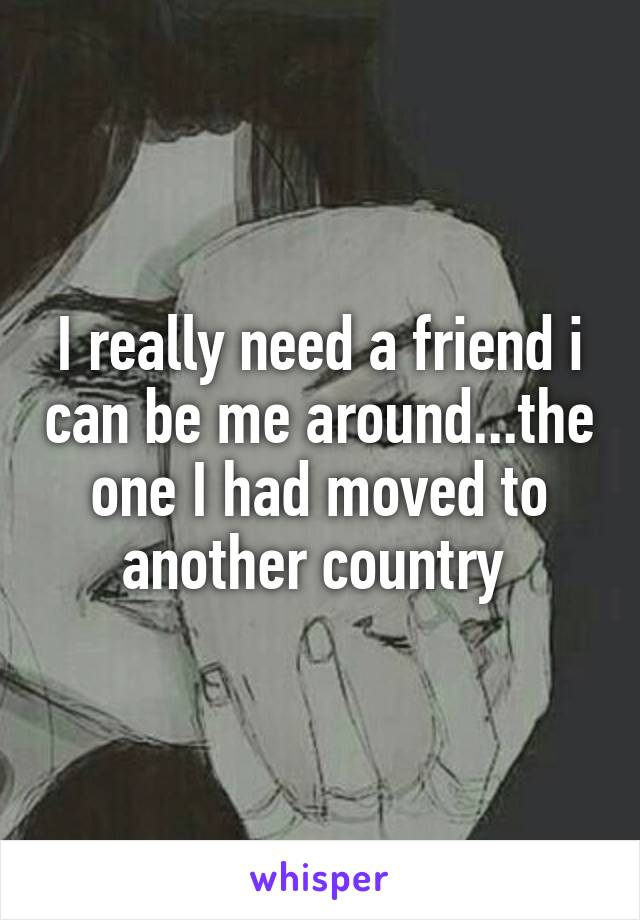 I really need a friend i can be me around...the one I had moved to another country