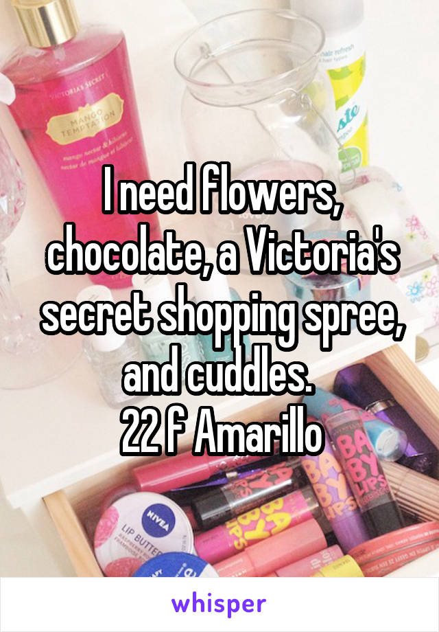 I need flowers, chocolate, a Victoria's secret shopping spree, and cuddles.  22 f Amarillo