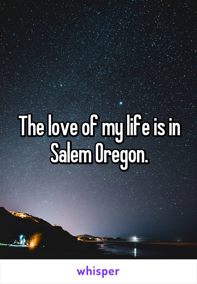 The love of my life is in Salem Oregon.