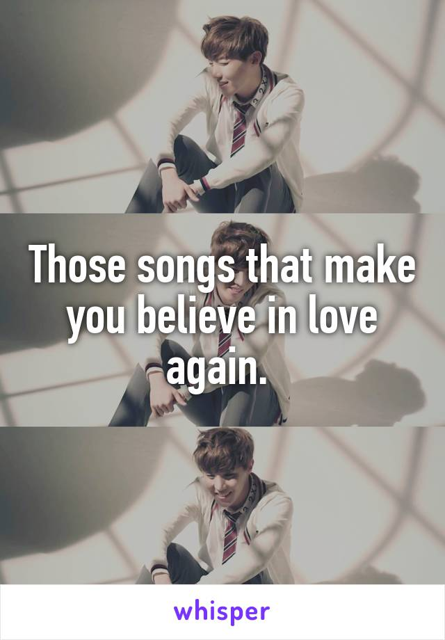 Those songs that make you believe in love again.