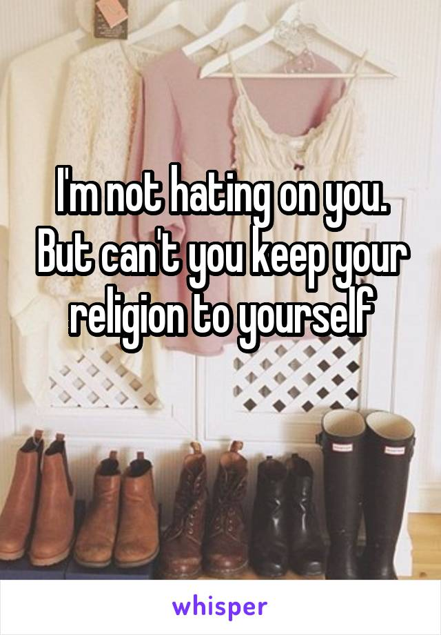 I'm not hating on you. But can't you keep your religion to yourself