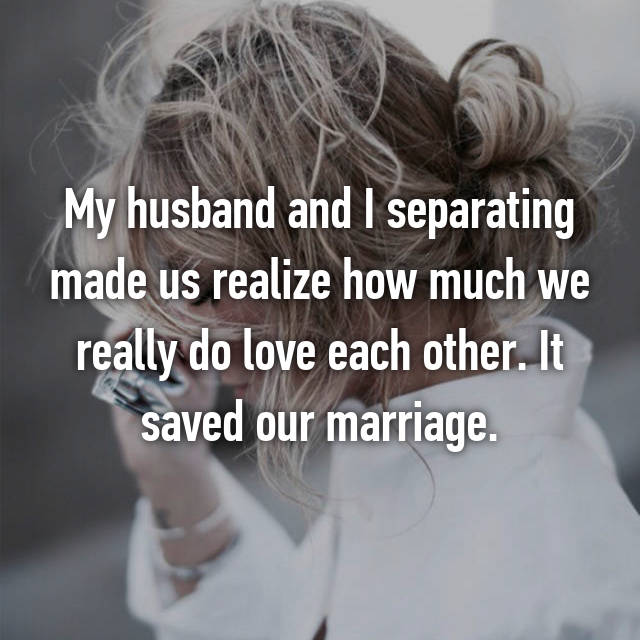 My husband and I separating made us realize how much we really do love each other. It saved our marriage.
