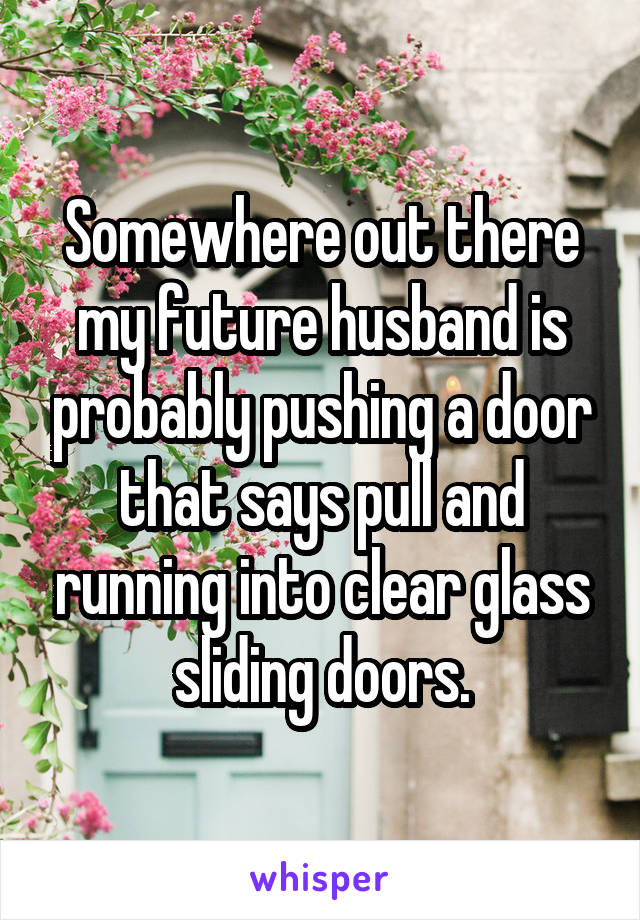 Somewhere Out There My Future Husband Is Probably Pushing A Door
