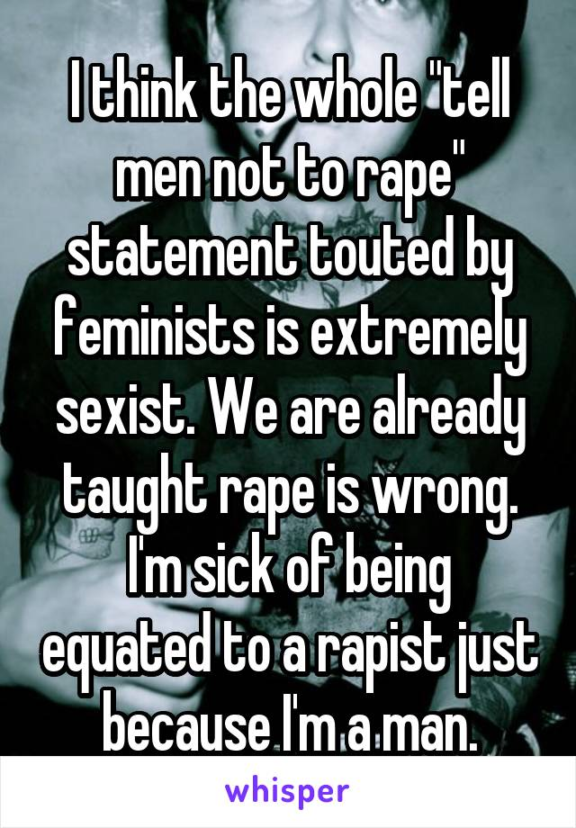 """I think the whole """"tell men not to rape"""" statement touted by feminists is extremely sexist. We are already taught rape is wrong. I'm sick of being equated to a rapist just because I'm a man."""