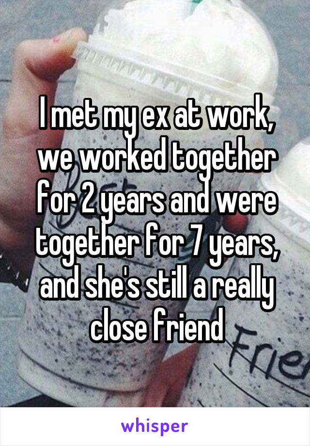 I met my ex at work, we worked together for 2 years and were together for 7 years, and she's still a really close friend