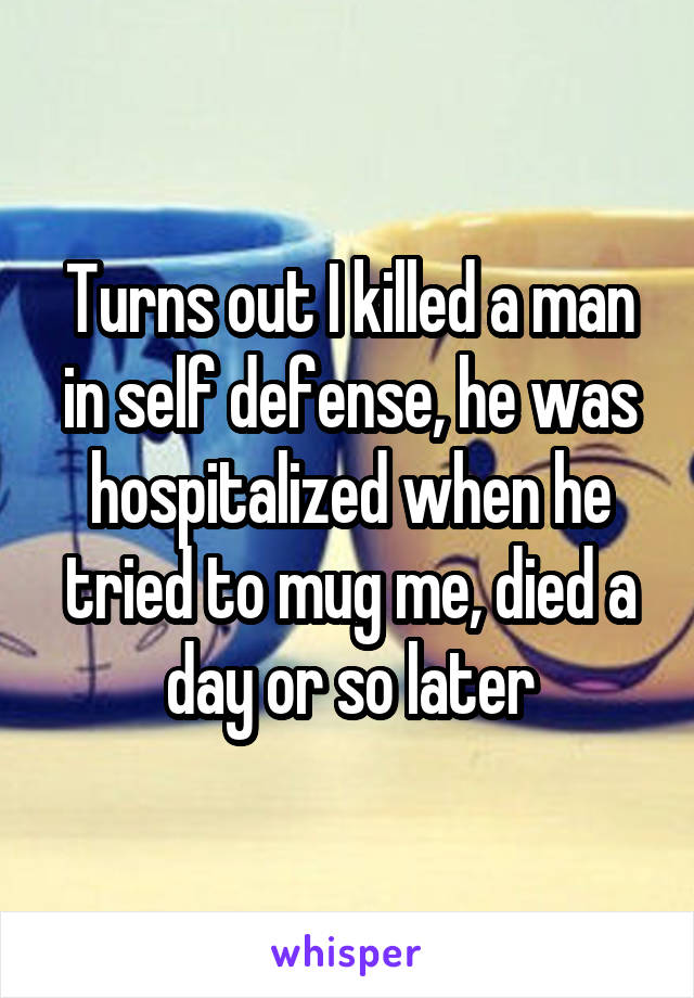 Turns out I killed a man in self defense, he was hospitalized when he tried to mug me, died a day or so later