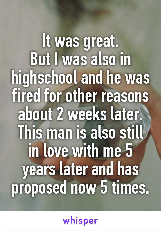 It was great. But I was also in highschool and he was fired for other reasons about 2 weeks later. This man is also still in love with me 5 years later and has proposed now 5 times.