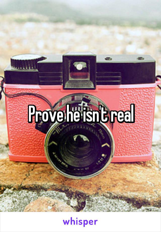 Prove he isn't real