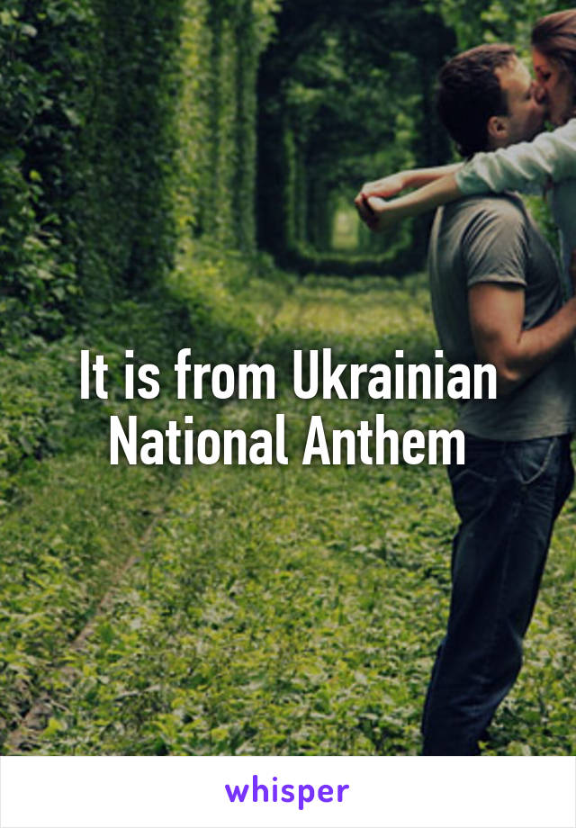 It is from Ukrainian National Anthem