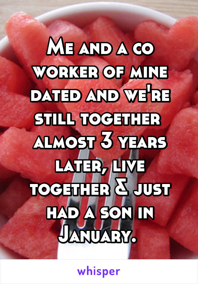 Me and a co worker of mine dated and we're still together  almost 3 years later, live together & just had a son in January.