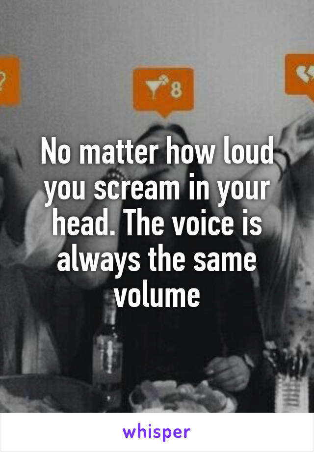 No matter how loud you scream in your head  The voice is