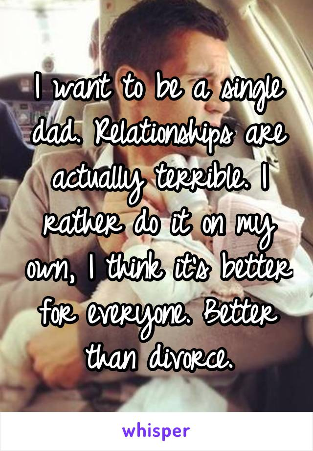 I want to be a single dad. Relationships are actually terrible. I rather do it on my own, I think it's better for everyone. Better than divorce.