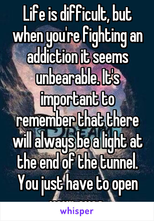 Life is difficult, but when you're fighting an addiction it seems unbearable. It's important to remember that there will always be a light at the end of the tunnel. You just have to open your eyes.