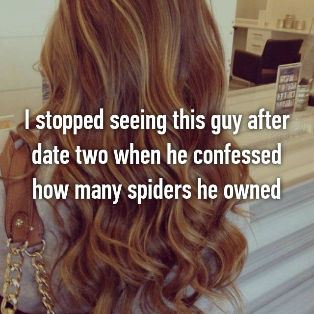 I stopped seeing this guy after date two when he confessed how many spiders he owned