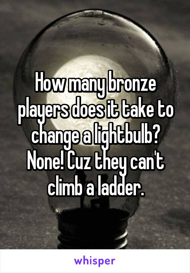 How many bronze players does it take to change a lightbulb? None! Cuz they can't climb a ladder.