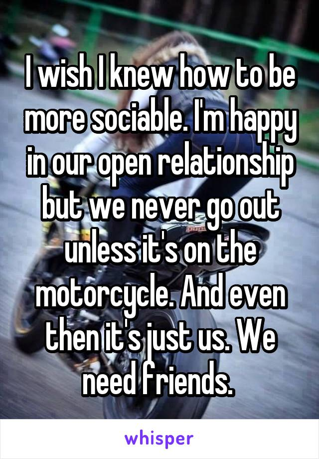 I wish I knew how to be more sociable. I'm happy in our open relationship but we never go out unless it's on the motorcycle. And even then it's just us. We need friends.