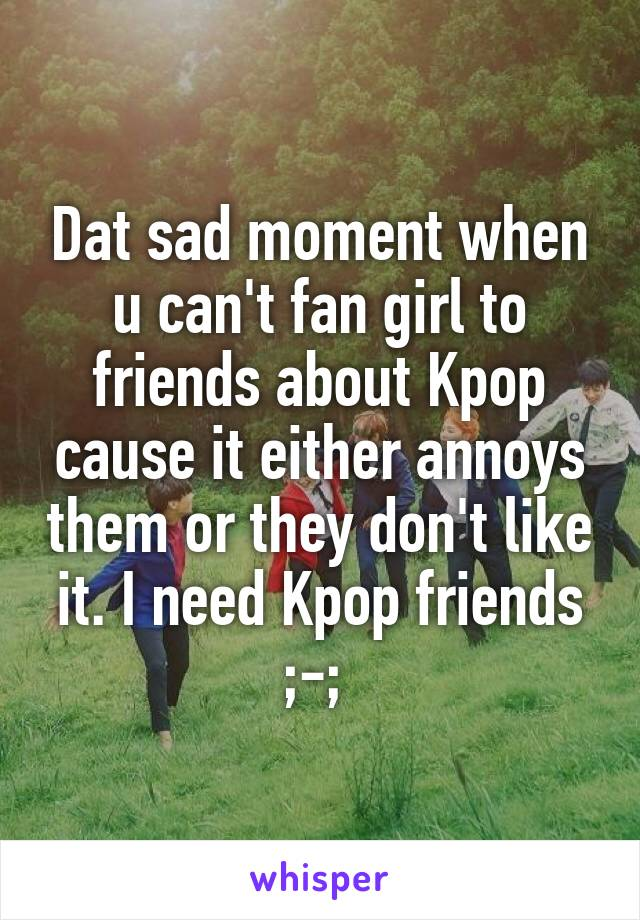 Dat sad moment when u can't fan girl to friends about Kpop cause it either annoys them or they don't like it. I need Kpop friends ;-;