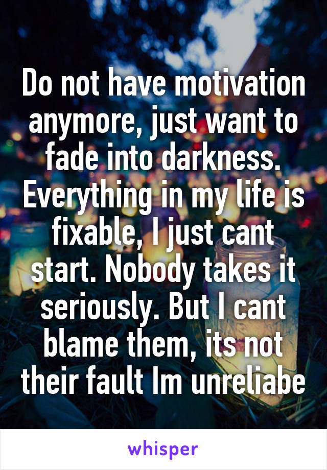 Do not have motivation anymore, just want to fade into darkness. Everything in my life is fixable, I just cant start. Nobody takes it seriously. But I cant blame them, its not their fault Im unreliabe