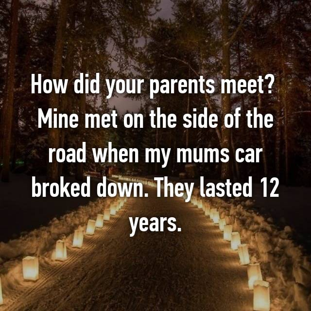 How did your parents meet?  Mine met on the side of the road when my mums car broked down. They lasted 12 years.
