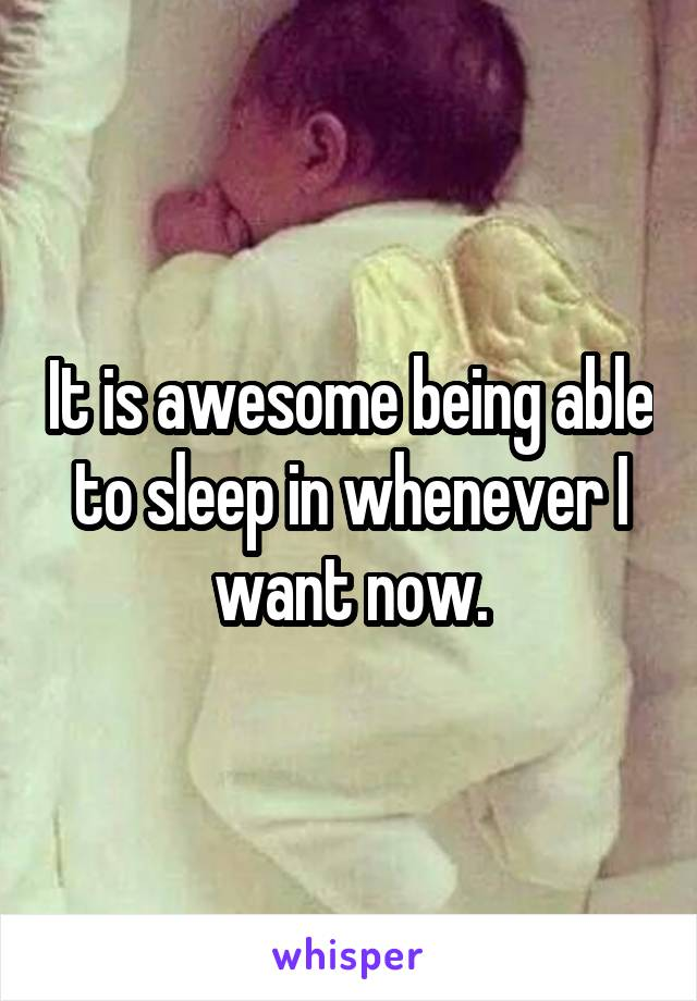 It is awesome being able to sleep in whenever I want now.