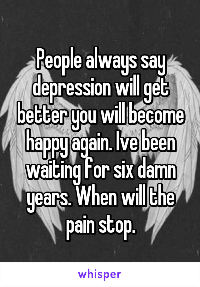 People always say depression will get better you will become happy again. Ive been waiting for six damn years. When will the pain stop.