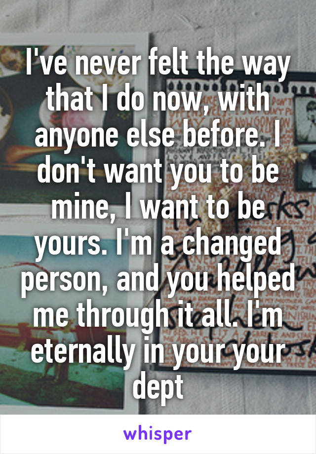 I've never felt the way that I do now, with anyone else before. I don't want you to be mine, I want to be yours. I'm a changed person, and you helped me through it all. I'm eternally in your your dept