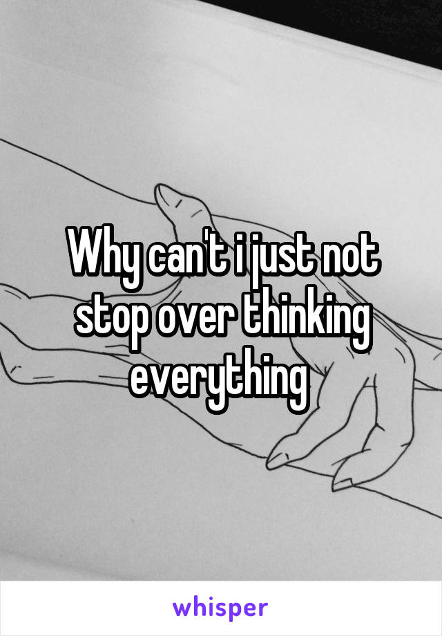 Why can't i just not stop over thinking everything