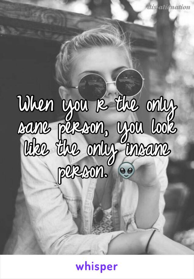 When you r the only sane person, you look like the only insane person. 👽