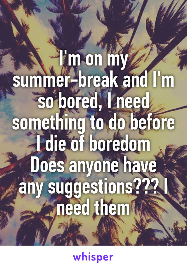I'm on my summer-break and I'm so bored, I need something to do before I die of boredom Does anyone have any suggestions??? I need them