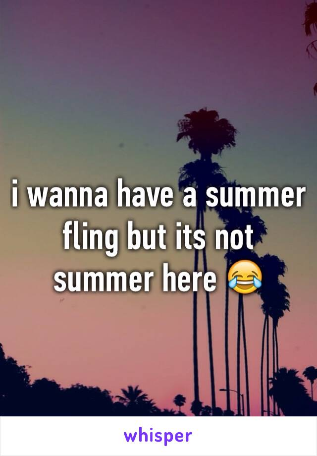 i wanna have a summer fling but its not summer here 😂
