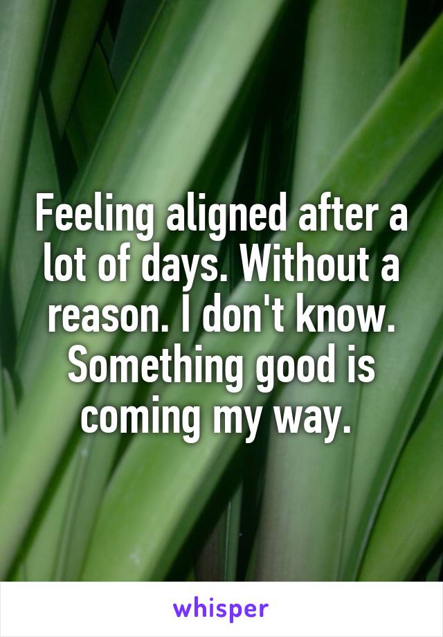 Feeling aligned after a lot of days. Without a reason. I don't know. Something good is coming my way.