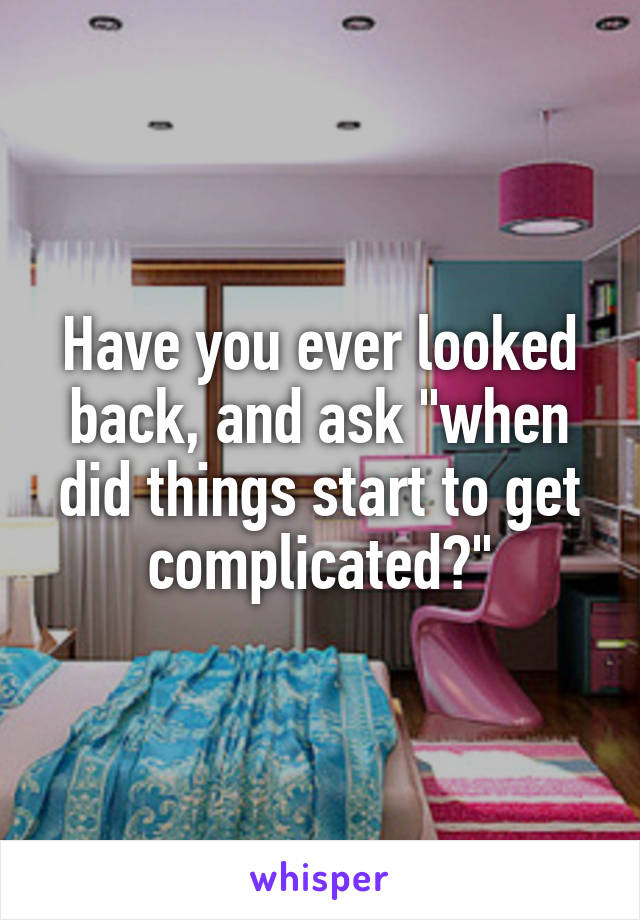 """Have you ever looked back, and ask """"when did things start to get complicated?"""""""