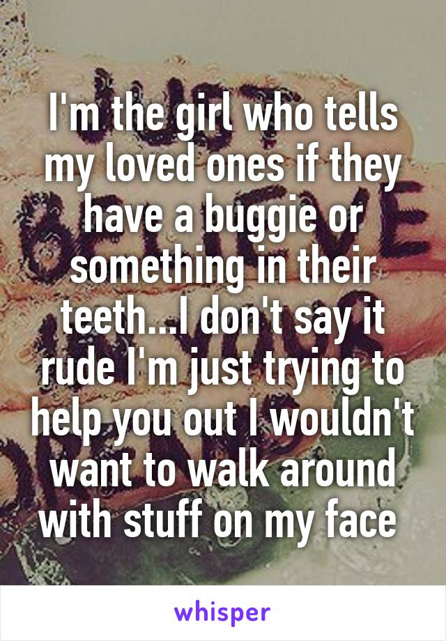 I'm the girl who tells my loved ones if they have a buggie or something in their teeth...I don't say it rude I'm just trying to help you out I wouldn't want to walk around with stuff on my face