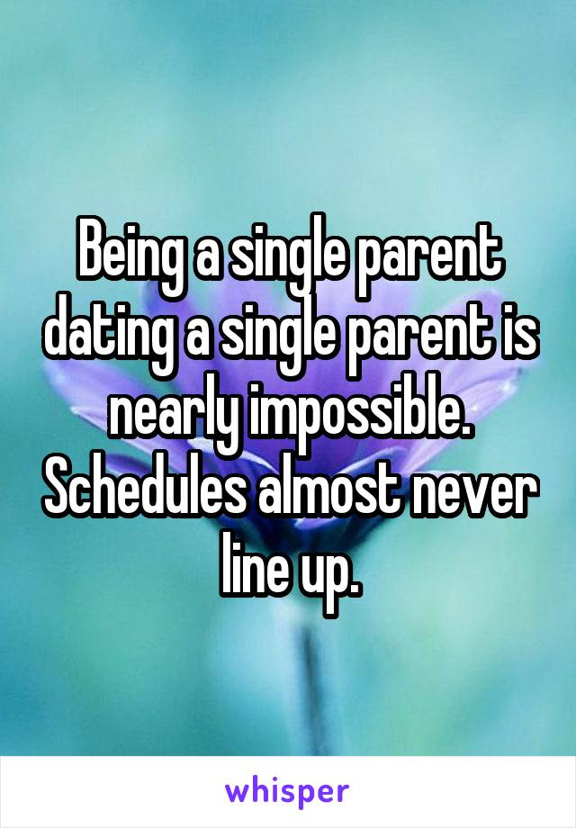 Being a single parent dating a single parent is nearly impossible. Schedules almost never line up.