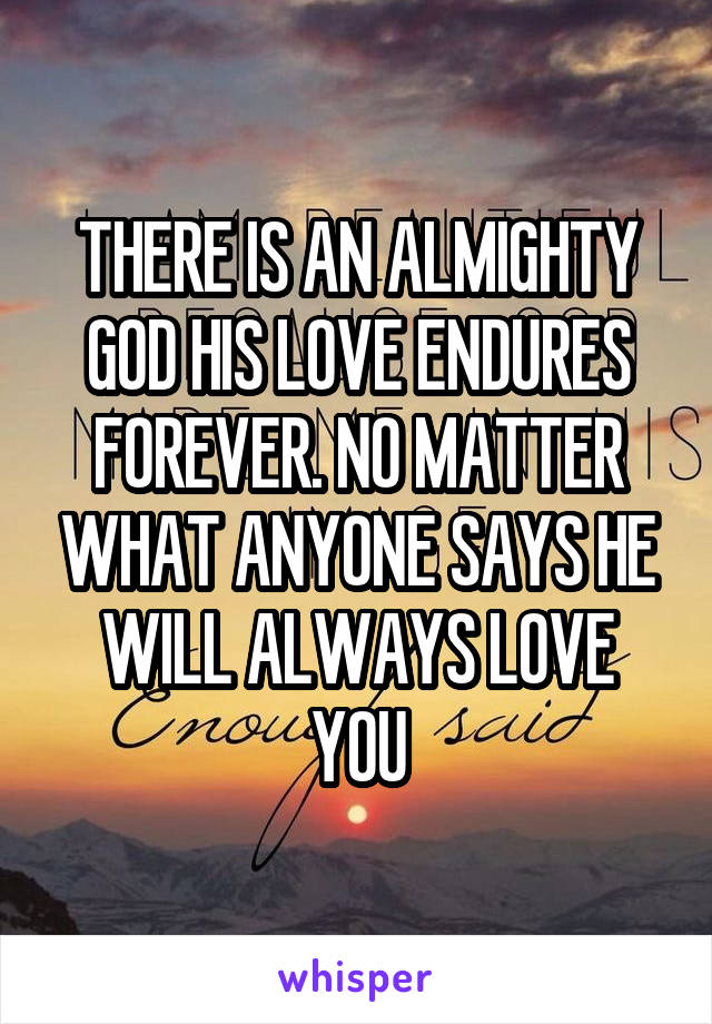 THERE IS AN ALMIGHTY GOD HIS LOVE ENDURES FOREVER. NO MATTER WHAT ANYONE SAYS HE WILL ALWAYS LOVE YOU