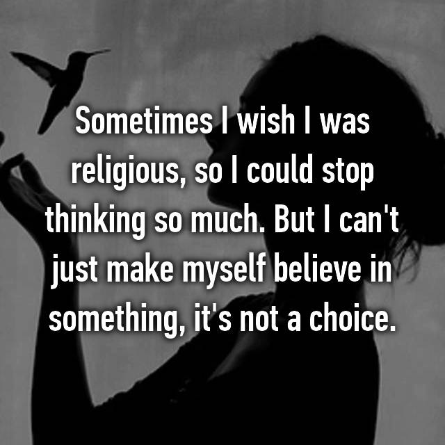 Sometimes I wish I was religious, so I could stop thinking so much. But I can't just make myself believe in something, it's not a choice.