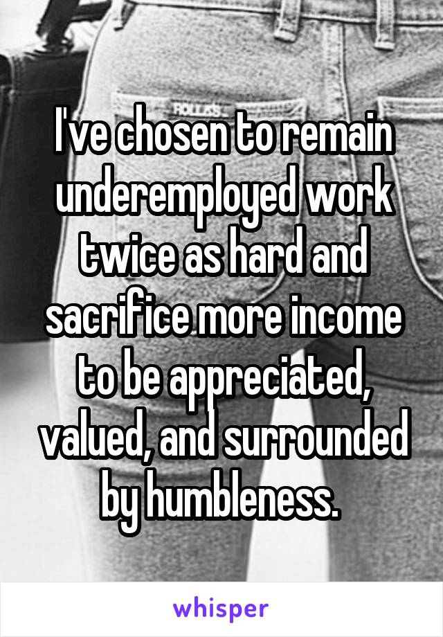 I've chosen to remain underemployed work twice as hard and sacrifice more income to be appreciated, valued, and surrounded by humbleness.