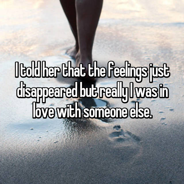 I told her that the feelings just disappeared but really I was in love with someone else.