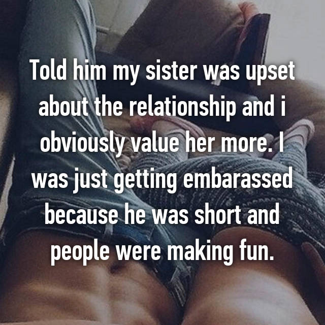 Told him my sister was upset about the relationship and i obviously value her more. I was just getting embarassed because he was short and people were making fun.