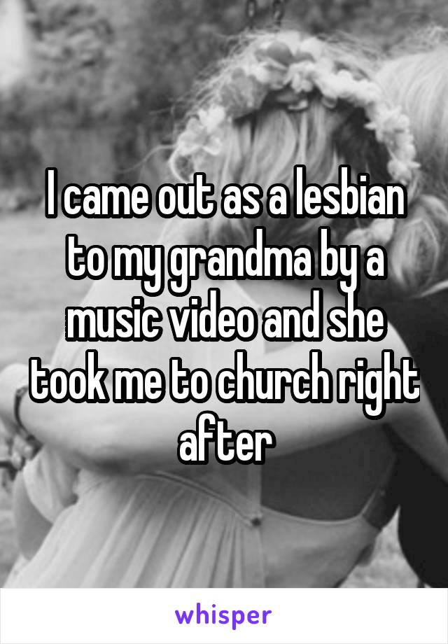I came out as a lesbian to my grandma by a music video and she took me to church right after