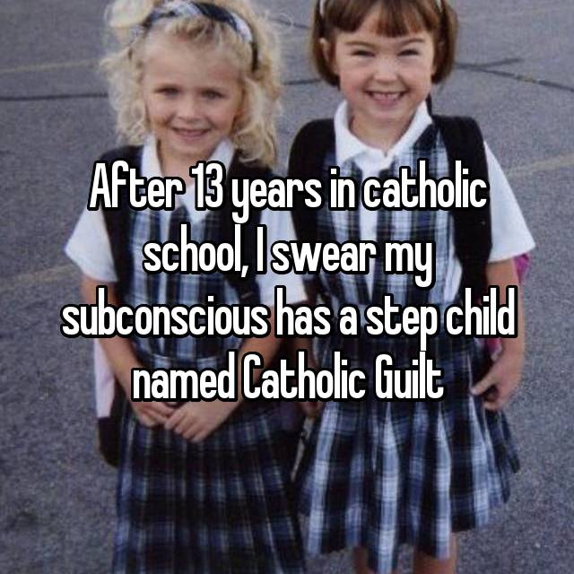 After 13 years in catholic school, I swear my subconscious has a step child named Catholic Guilt