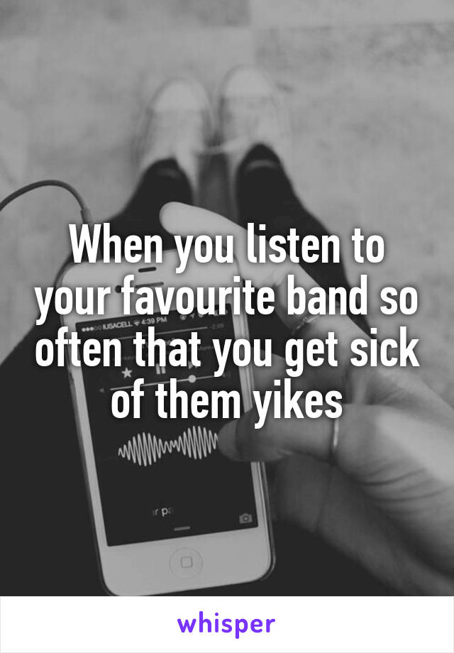 When you listen to your favourite band so often that you get sick of them yikes