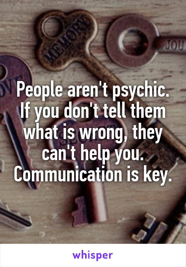 People aren't psychic. If you don't tell them what is wrong, they can't help you. Communication is key.