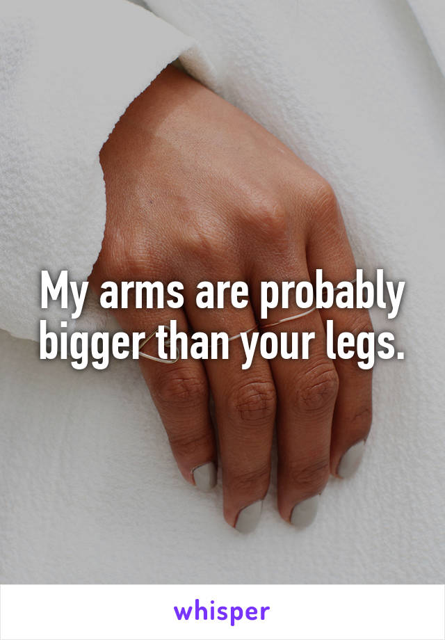 My arms are probably bigger than your legs.